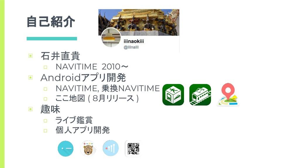 自己紹介 ▣ 石井直貴 □ NAVITIME 2010〜 ▣ Androidアプリ開発 □ N...
