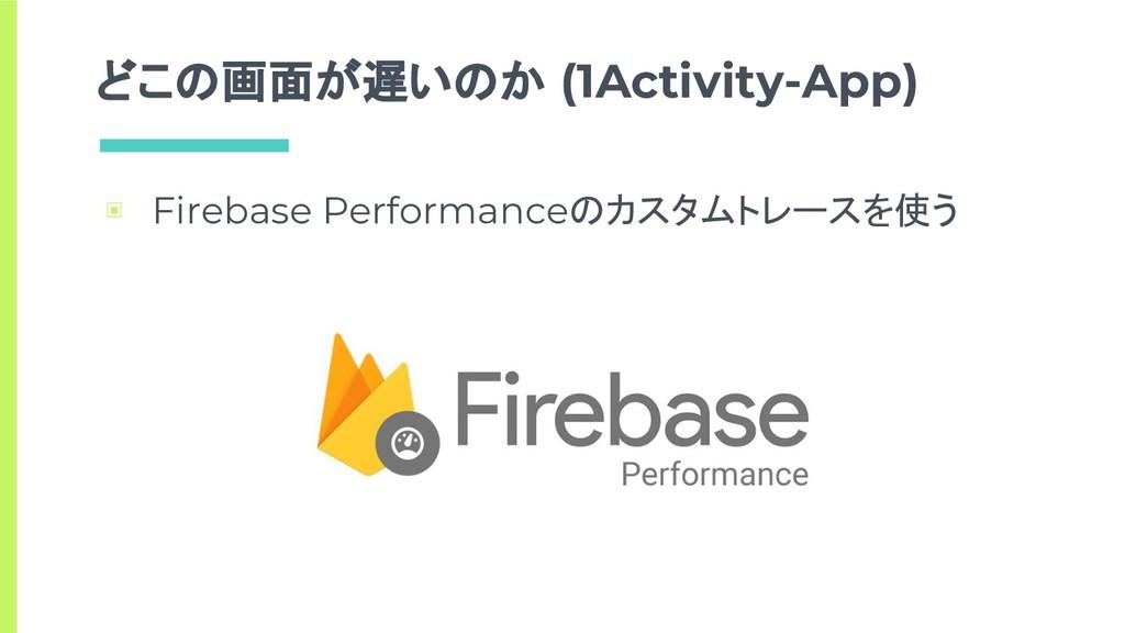 どこの画面が遅いのか (1Activity-App) ▣ Firebase Performan...