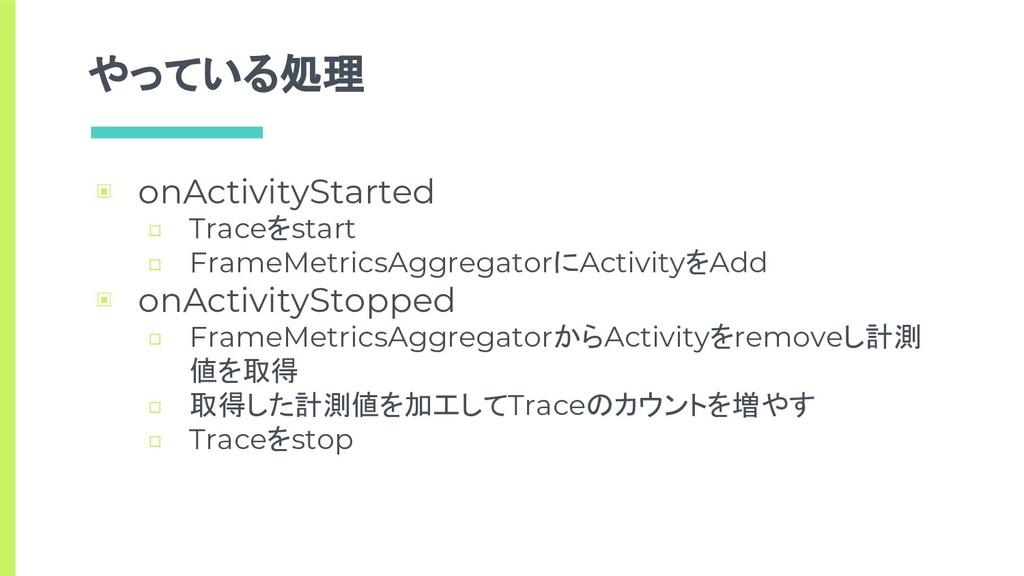 やっている処理 ▣ onActivityStarted □ Traceをstart □ Fra...