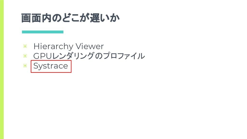 画面内のどこが遅いか ▣ Hierarchy Viewer ▣ GPUレンダリングのプロファイ...