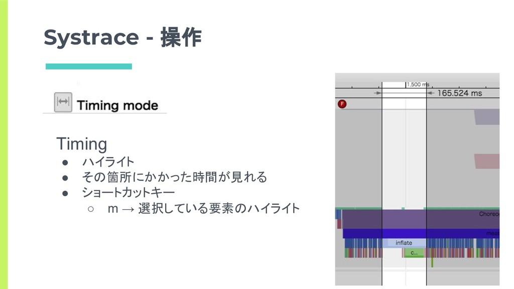 Systrace - 操作 Timing ● ハイライト ● その箇所にかかった時間が見れる ...