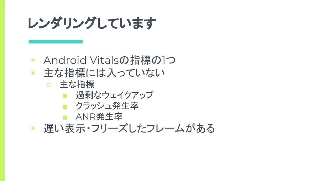レンダリングしています ▣ Android Vitalsの指標の1つ ▣ 主な指標には入ってい...