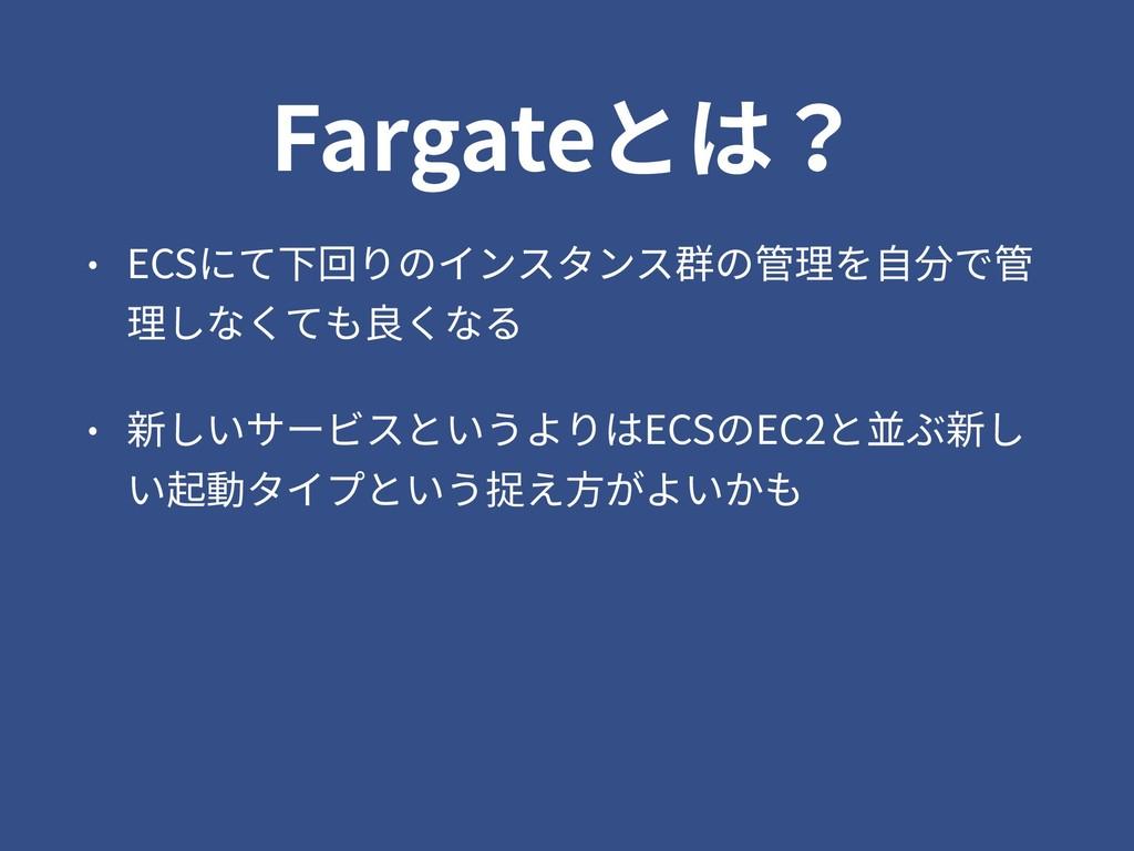 Fargateとは? • ECSにて下回りのインスタンス群の管理を⾃分で管 理しなくても良くな...