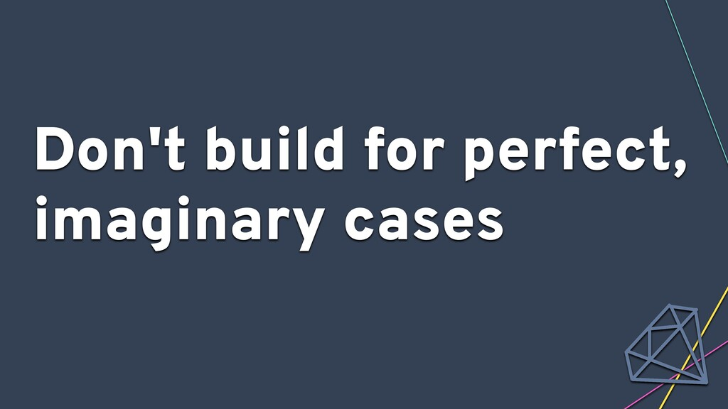 Don't build for perfect, imaginary cases