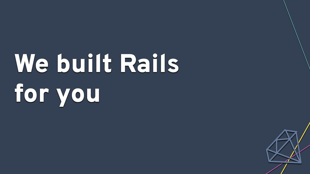 We built Rails for you