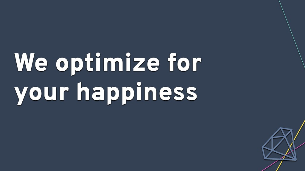 We optimize for your happiness
