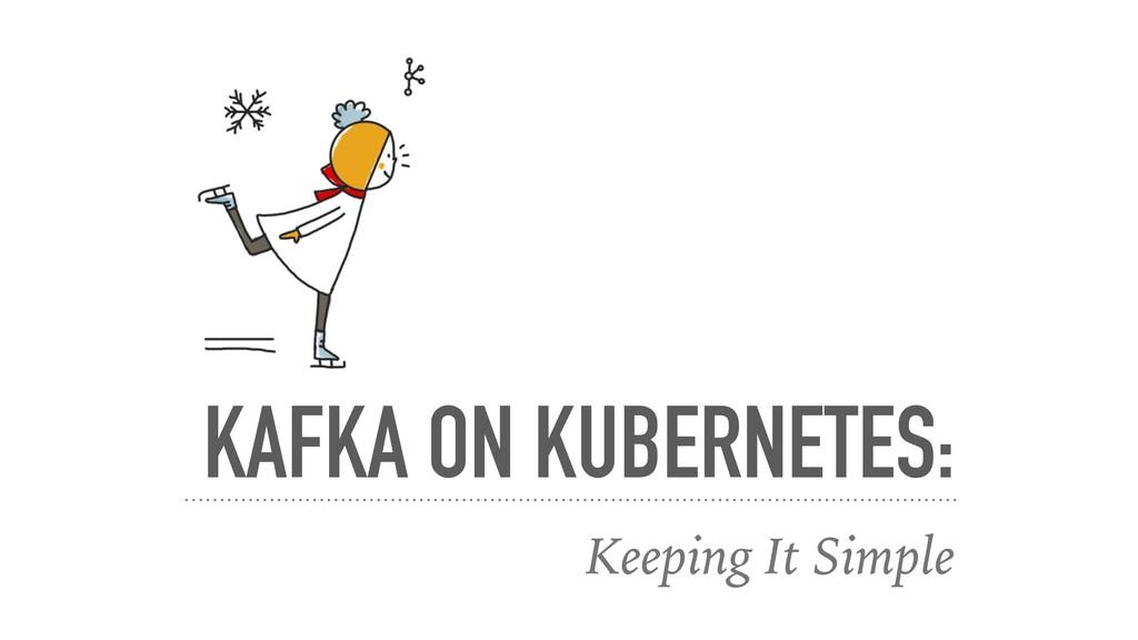 KAFKA ON KUBERNETES: Keeping It Simple