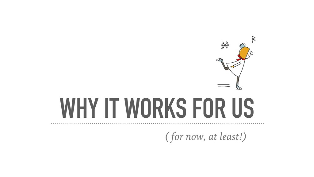 WHY IT WORKS FOR US ( for now, at least!)
