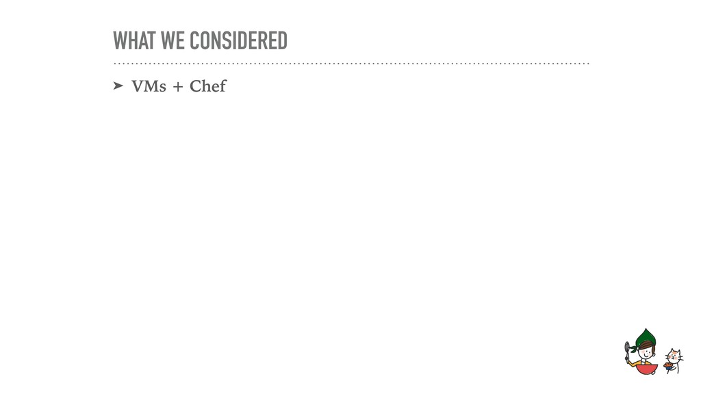WHAT WE CONSIDERED ➤ VMs + Chef