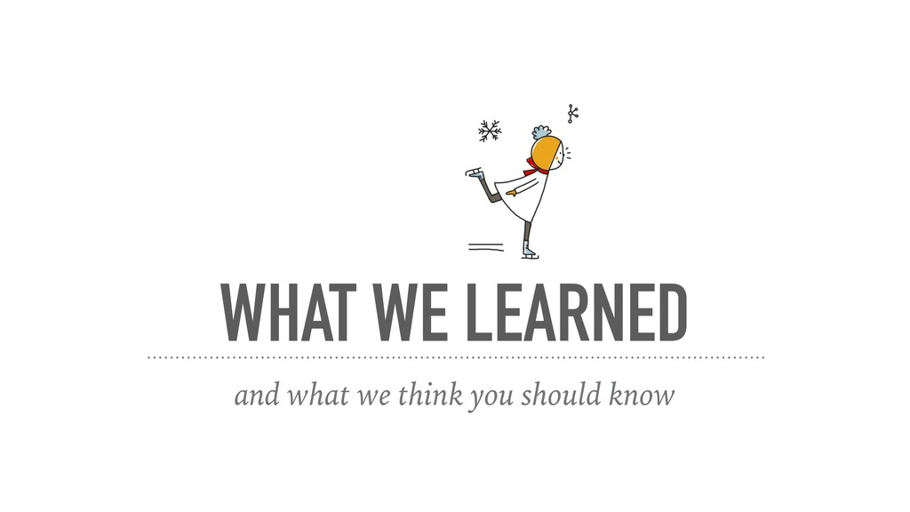 WHAT WE LEARNED and what we think you should kn...