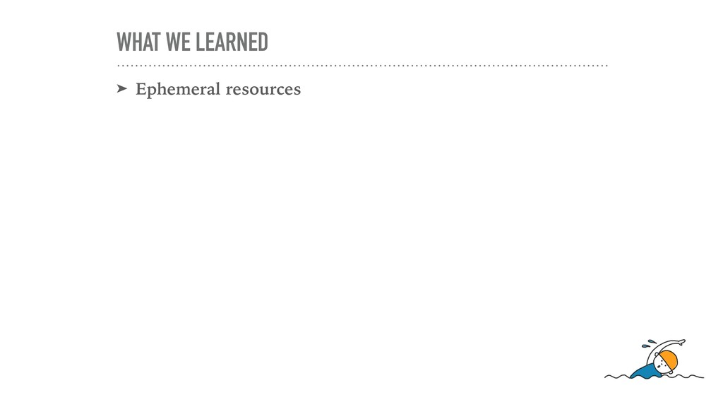 WHAT WE LEARNED ➤ Ephemeral resources