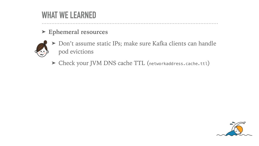WHAT WE LEARNED ➤ Ephemeral resources ➤ Don't a...