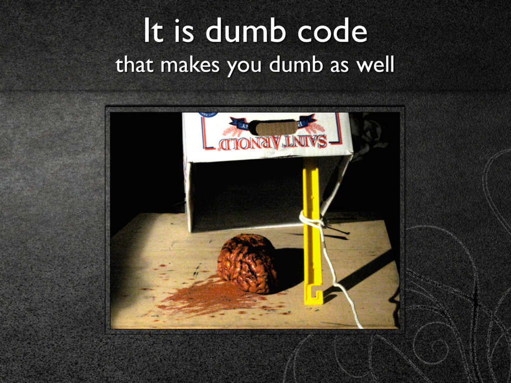 It is dumb code  that makes you dumb as well