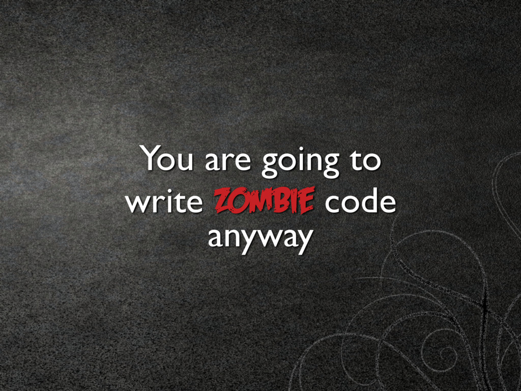 You are going to write Zombie code anyway