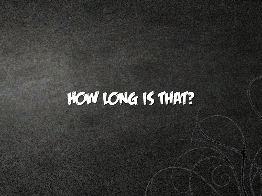 HOW LONG IS THAT?