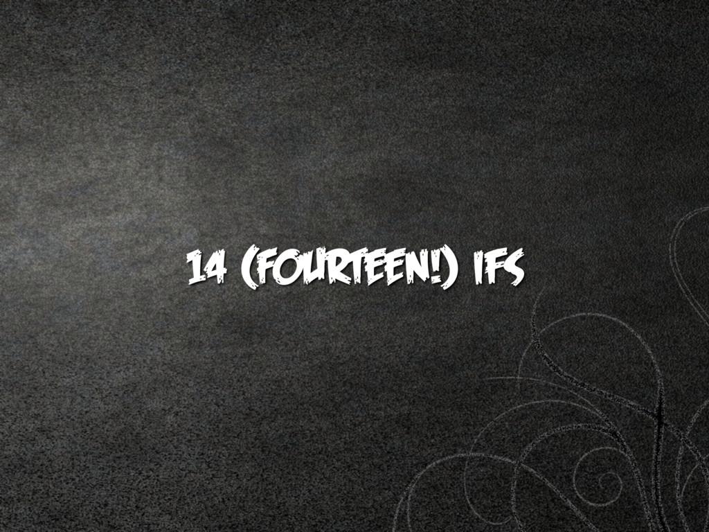 14 (FOURTEEN!) ifs