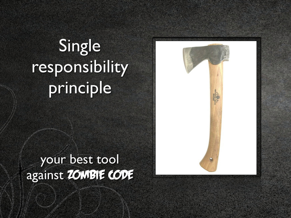 Single responsibility principle your best tool ...