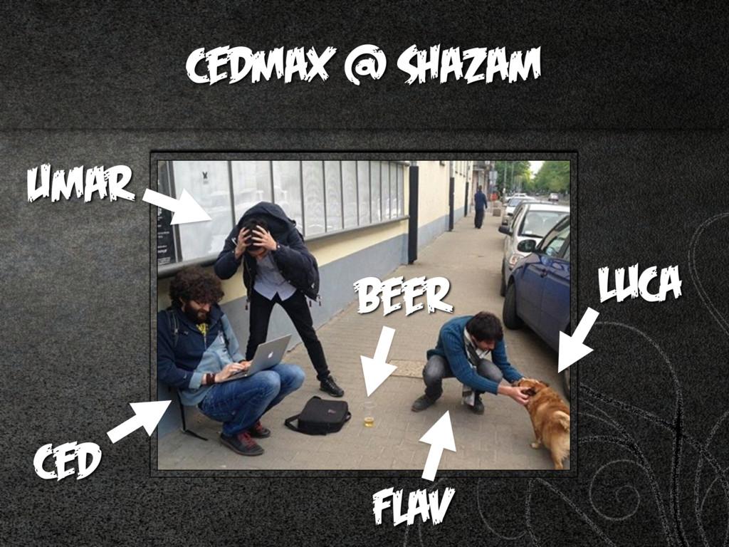 cedmax @ Shazam Flav Umar Luca Beer ced