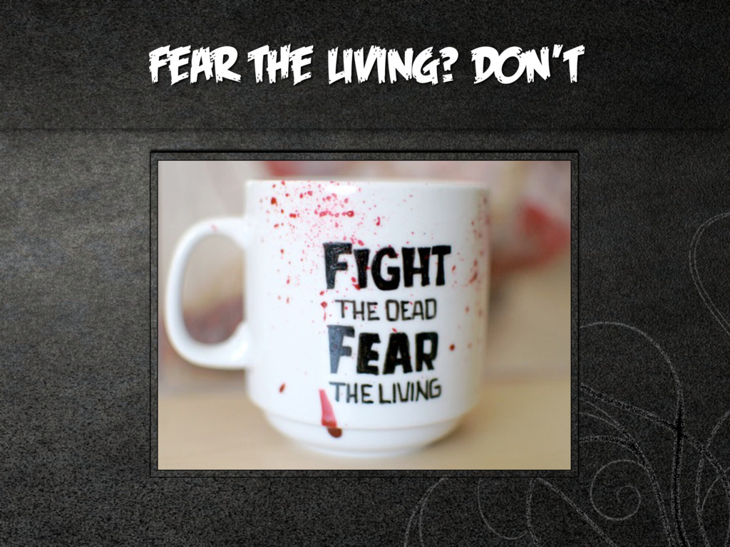 Fear the living? DON'T