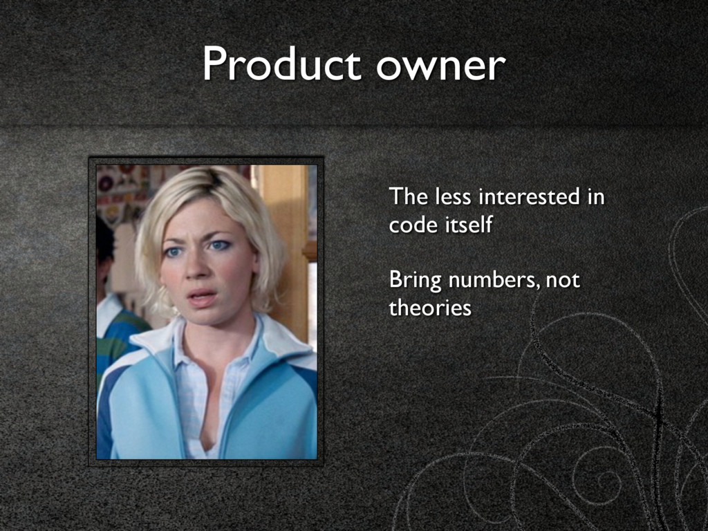 Product owner The less interested in code itsel...