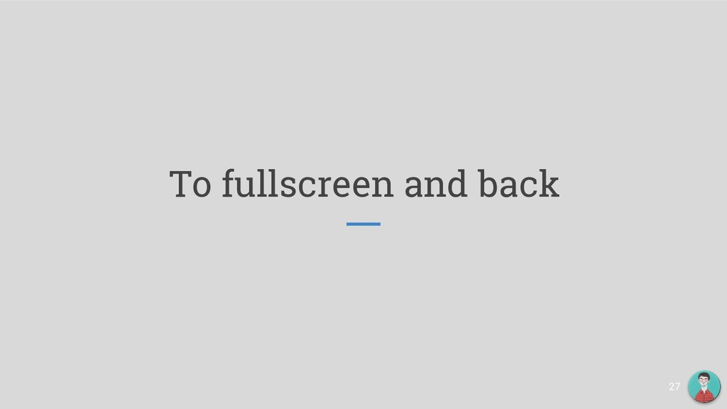 To fullscreen and back 27
