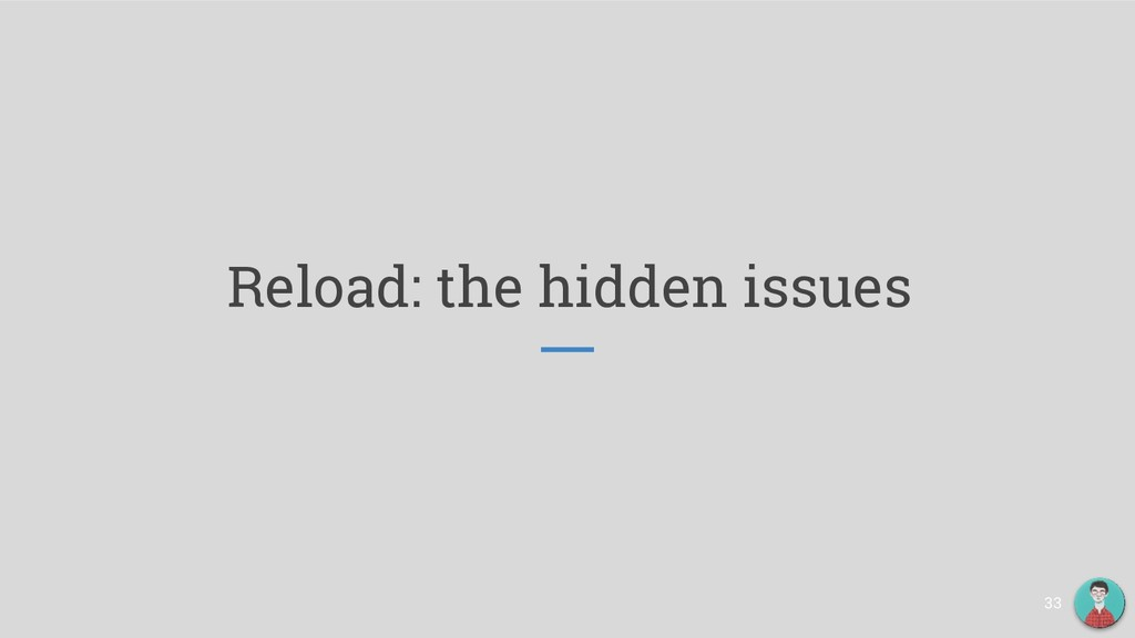 Reload: the hidden issues 33