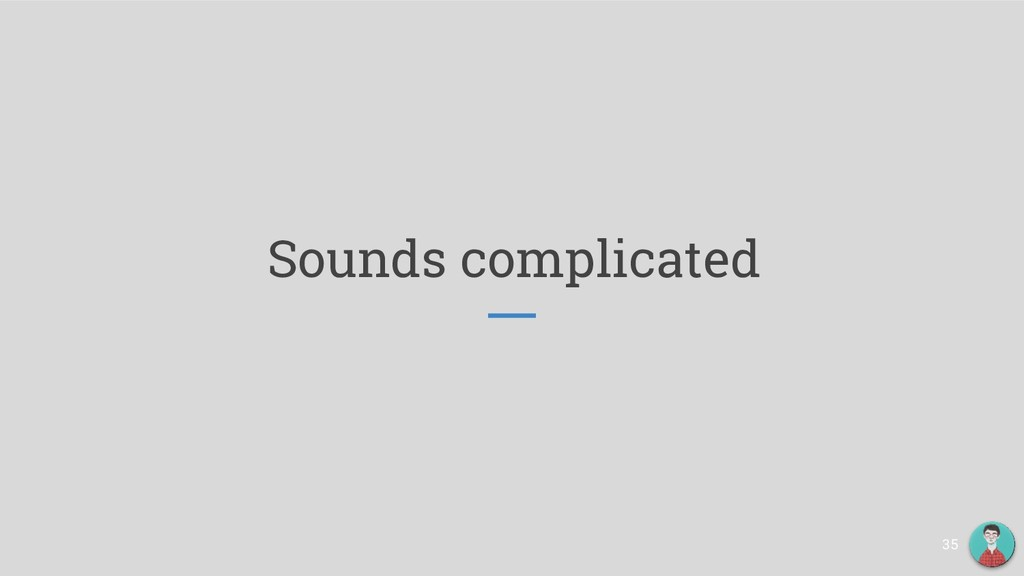 Sounds complicated 35