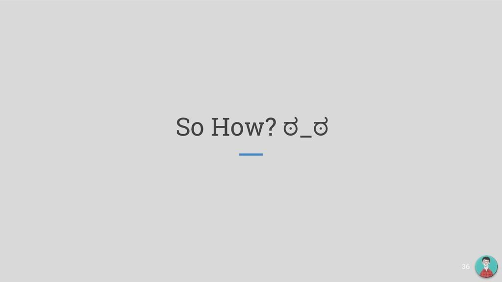 So How? ಠ_ಠ 36