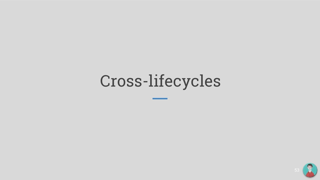 Cross-lifecycles 53