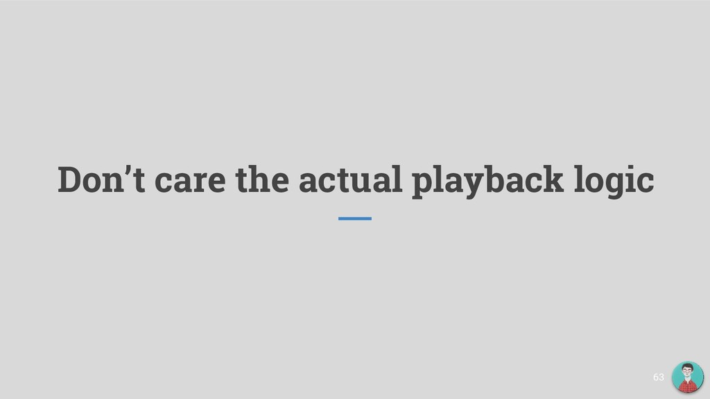 Don't care the actual playback logic 63