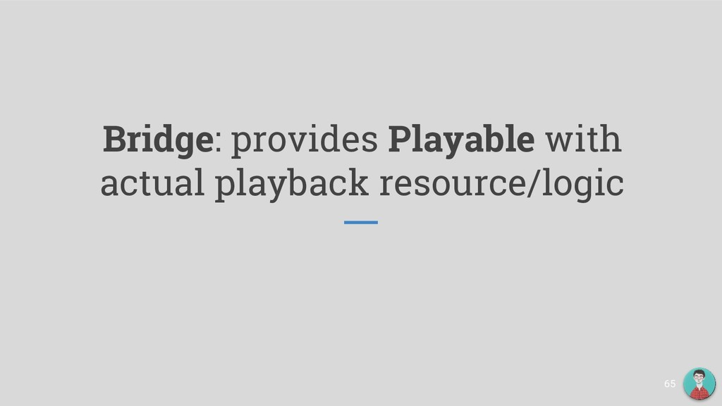 Bridge: provides Playable with actual playback ...