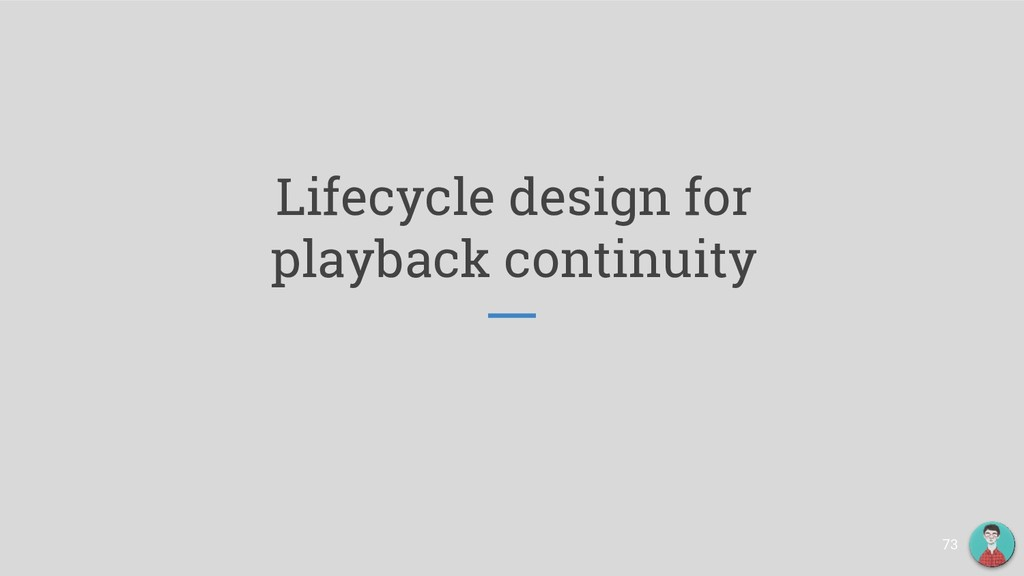 Lifecycle design for playback continuity 73