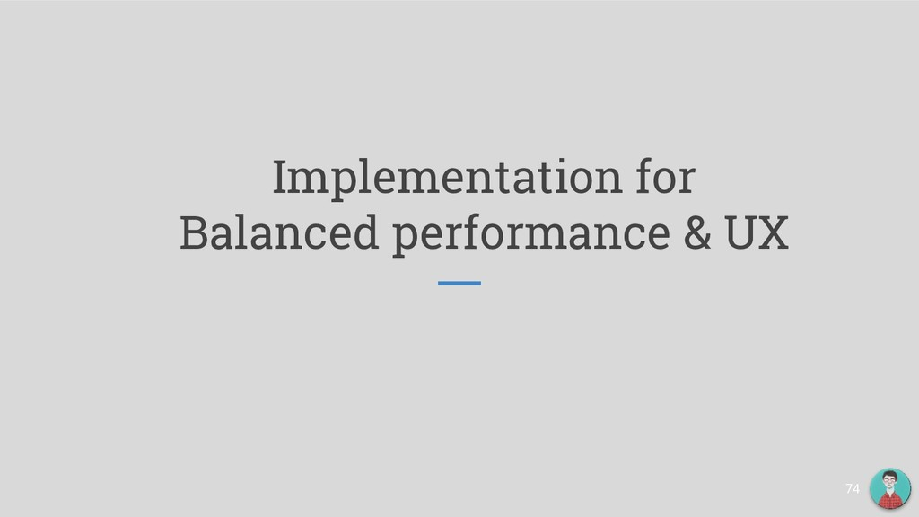 Implementation for Balanced performance & UX 74