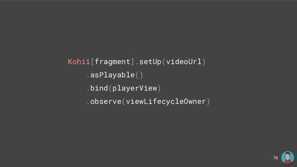 76 Kohii[fragment].setUp(videoUrl) .asPlayable(...