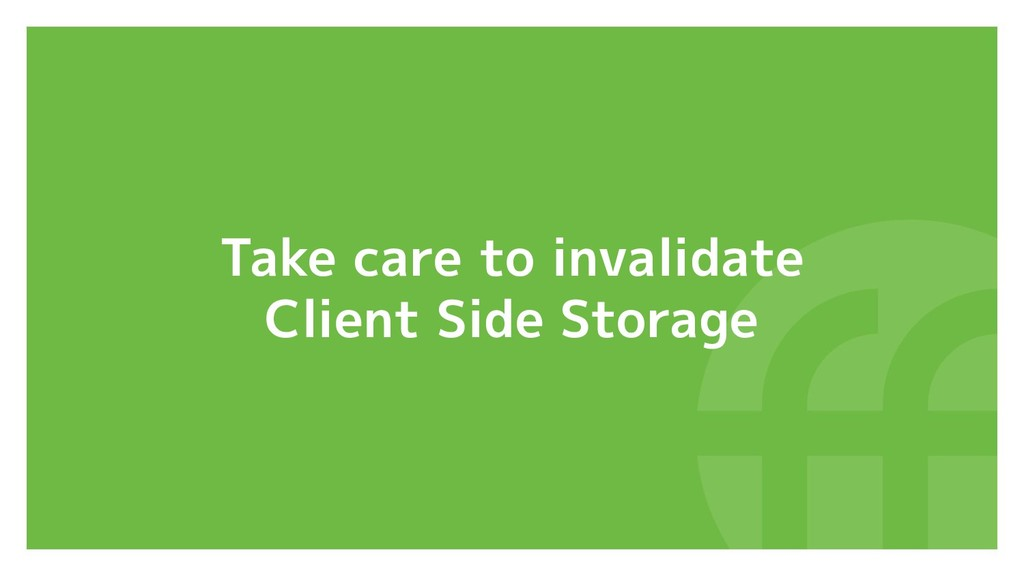 Take care to invalidate Client Side Storage