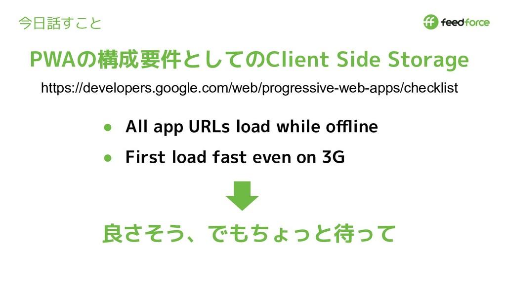 今日話すこと ● All app URLs load while offline ● First ...
