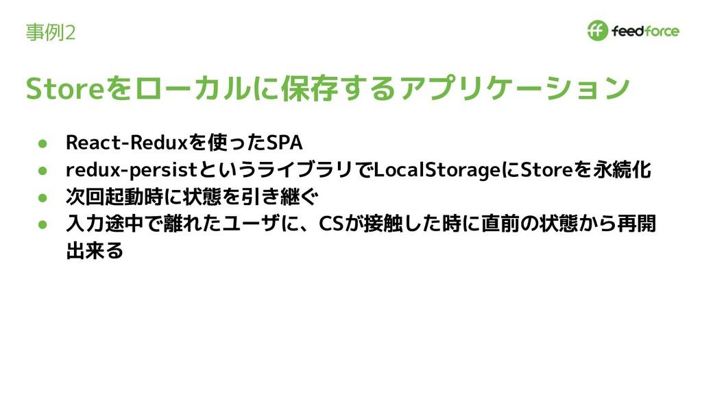 事例2 ● React-Reduxを使ったSPA ● redux-persistというライブラ...