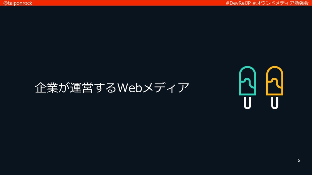 #DevRelJP #オウンドメディア勉強会 @taiponrock 企業が運営するWebメデ...
