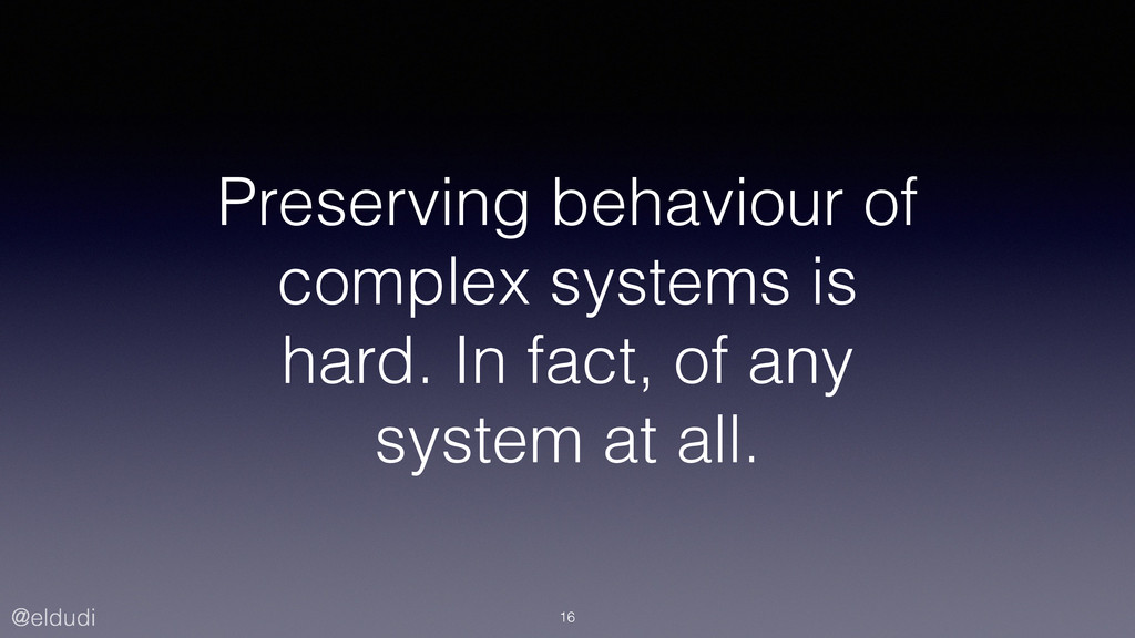 @eldudi Preserving behaviour of complex systems...