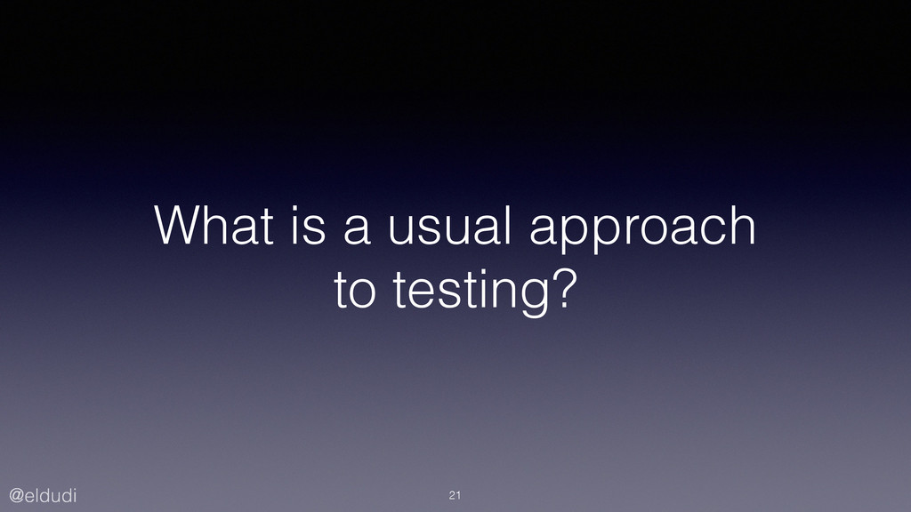 @eldudi What is a usual approach to testing? 21