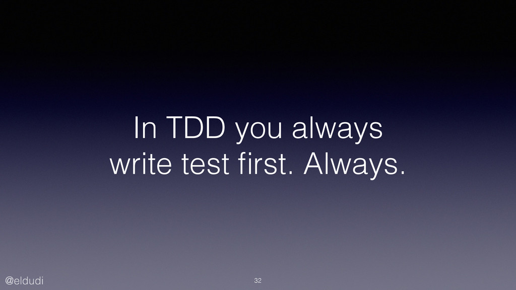 @eldudi In TDD you always write test first. Alwa...
