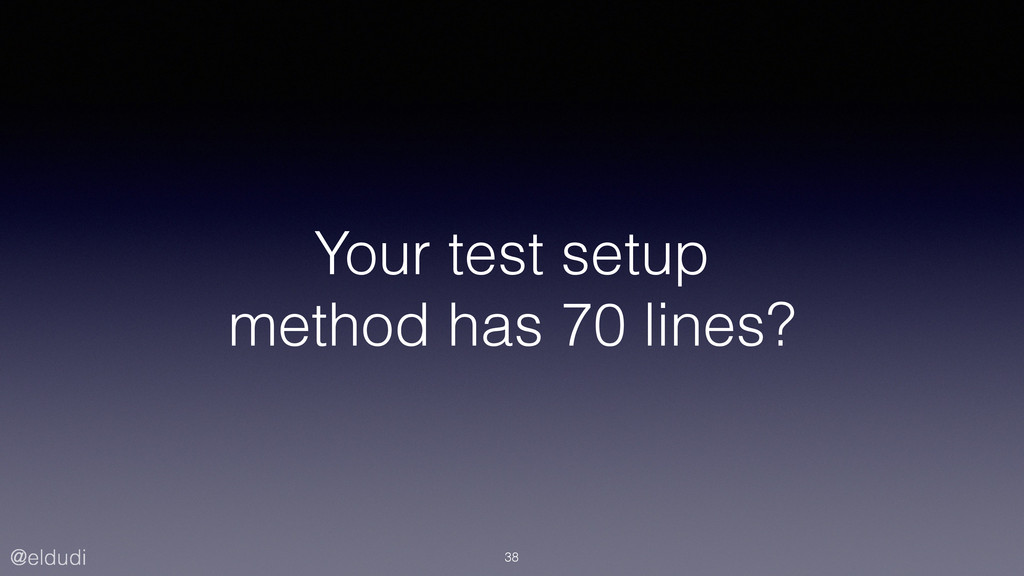 @eldudi Your test setup method has 70 lines? 38