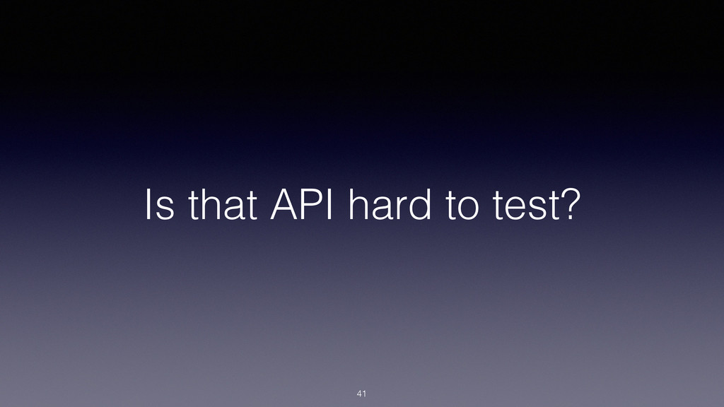 Is that API hard to test? 41