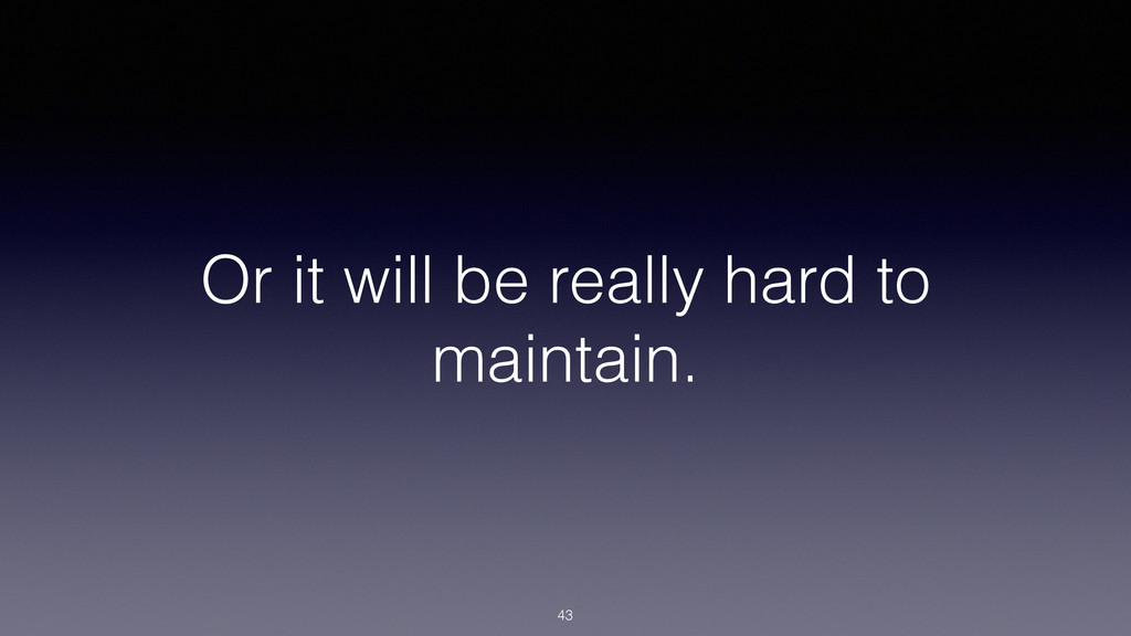 Or it will be really hard to maintain. 43