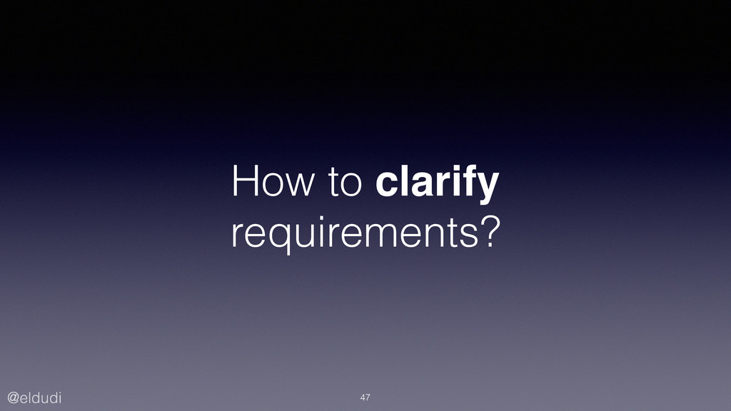 @eldudi How to clarify requirements? 47