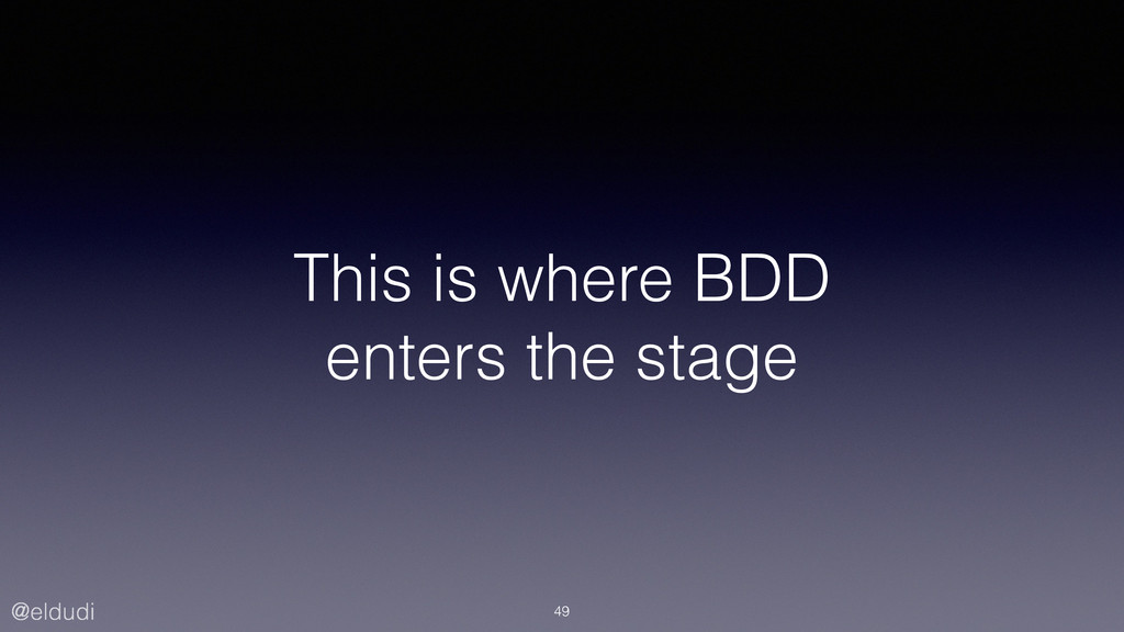 @eldudi This is where BDD enters the stage 49