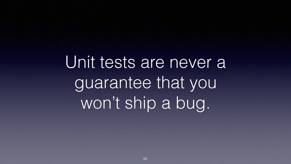 Unit tests are never a guarantee that you won't...