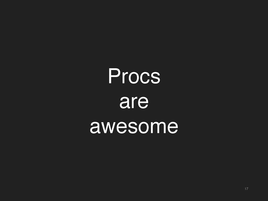 17 Procs are awesome