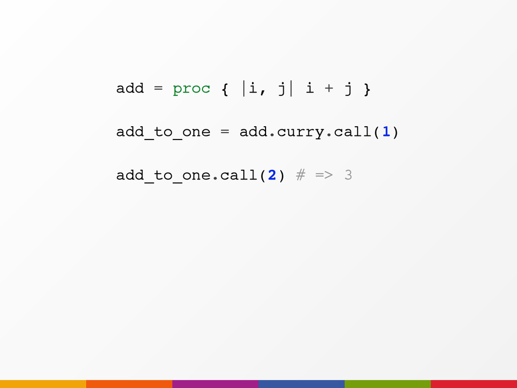add_to_one.call(2) # => 3 add = proc { |i, j| i...