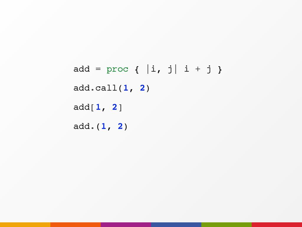 add.(1, 2) add = proc {  i, j  i + j } add.call...